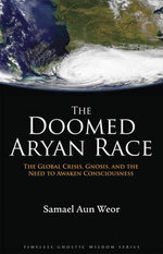 The Doomed Aryan Race : The Global Crisis, Gnosis, and the Need to Waken Consciousness - Samael Aun Weor