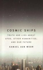 Cosmic Ships : Truth and Lies About UFOs, Other Humanities, and Our Future - Samael Aun Weor
