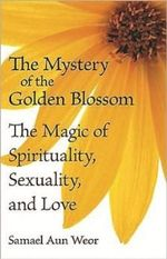 The Mystery of the Golden Blossom : The Magic of Spirituality, Sexuality, and Love - Samael Aun Weor