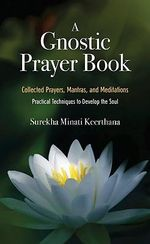 A Gnostic Prayer Book :  Collected Prayers, Mantras, and Meditations: Practical Techniques to Develop the Soul