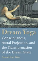 Dream Yoga : Consciousness, Astral Projection, and the Transformation of the Dream State - Samael Aun Weor