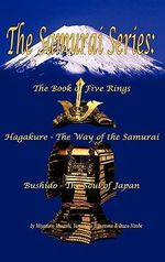 The Samurai Series : The Book of Five Rings, Hagakure - The Way of the Samurai & Bushido - The Soul of Japan - Musashi Miyamoto