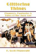 Glittering Things : Flappers, Fantasies & Tales of the Jazz Age - F Scott Fitzgerald