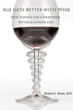 Age Gets Better with Wine : New Science for a Healthier Better and Longer Life - Richard Baxter M.D.