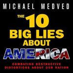 The 10 Big Lies about America : Combating Destructive Distortions about Our Nation - Michael Medved