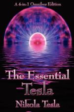 The Essential Tesla : A New System of Alternating Current Motors and Transformers, Experiments with Alternate Currents of Very High Frequency and Their Application to Methods of Artificial Illumination, the Problem of Increasing Human Energy, with Special - Nikola Tesla