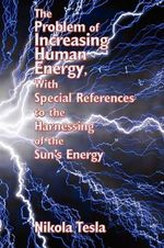 The Problem of Increasing Human Energy, with Special References to the Harnessing of the Sun's Energy - Nikola Tesla
