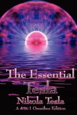 The Essential Tesla : A New System of Alternating Current Motors and Transformers, Experiments with Alternate Currents of Very High Frequenc - Nikola Tesla