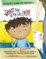 Worst Day of My Life Ever! Activity Guide for Teachers : Classroom Ideas for Teaching the Skills of Listening and Following Instructions - Julia Cook