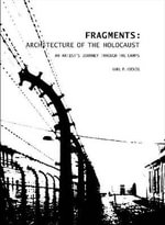 Fragments: Architecture of the Holocaust : An Artist's Journey Through the Camps