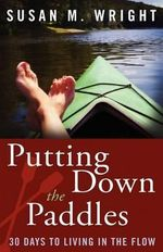 Putting Down the Paddles : 30 Days to Living in the Flow - Susan M Wright