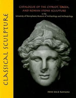 Classical Sculpture : Catalogue of the Cypriot, Greek, and Roman Stone Sculpture in the University of Pennsylvania Museum of Archaeology and Anthropolo - Irene Bald Romano