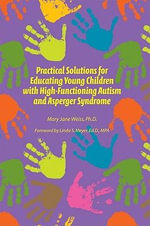 Practical Solutions for Education Young Children with High-functioning Autism and Asperger Syndrome - Mary Jane Weiss