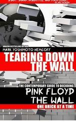 Tearing Down the Wall : The Contemporary Guide to Decoding Pink Floyd - The Wall One Brick at a Time - Mark Yoshimoto Nemcoff