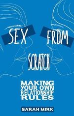 Sex from Scratch : Making Your Own Relationship Rules - Sarah Mirk