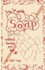 How to Make Soap : Without Burning Your Face Off - Raleigh Briggs