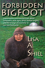 Forbidden Bigfoot : Exposing the Controversial Truth about Sasquatch, Stick Signs, UFOs, Human Origins, and the Strange Phenomena in Our Own Backyards - Lisa A. Shiel