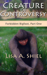 Creature of Controversy : A candid look at the hidden world of Bigfoot research and the men and women who hunt for a legend (Forbidden Bigfoot, Part On - Lisa A Shiel