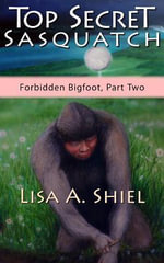 Top Secret Sasquatch : Exposing the True Nature of Bigfoot and Its Controversial Connections to UFOs, the Fossil Record, and Human History (Forbidden B - Lisa A Shiel