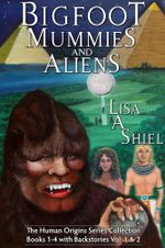 Bigfoot, Mummies, and Aliens : The Human Origins Series Collection (Books 1-4 with Backstories Vol. & 2) - Lisa A Shiel