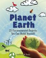 Planet Earth : 24 Environmental Projects You Can Build Yourself - Kathleen M. Reilly