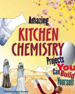 Amazing Kitchen Chemistry Projects : Build it Yourself - Cynthia Light Brown