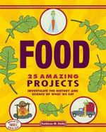 Food: 25 Amazing Projects : Investigate the History and Science of What We Eat - Kathleen M. Reilly