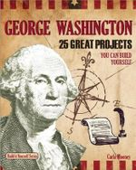 George Washington : 25 Great Projects You Can Build Yourself - Carla Mooney