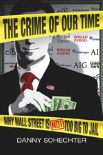 The Crime of Our Time : Why Wall Street is Not Too Big to Jail - Danny Schechter