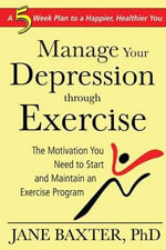 How to Manage Depression Through Exercise : The Motivation You Need to Start and Maintain an Exercise Program - Jane Baxter