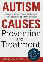 Autism Causes, Prevention and Treatment : Vitamin D Deficiency and the Explosive Rise of Autism Spectrum Disorder - John Jacob Cannell