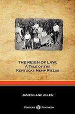 THE Reign of Law : A Tale of the Kentucky Hemp Fields (Cortero Pantheon Edition) - James Lane Allen