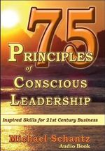 75 Principles of Conscious Leadership: CD : Inspired Skills for 21st Century Business - Michael Schantz