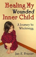 Healing My Wounded Inner Child : A Journey to Wholeness - Jan E Frazier