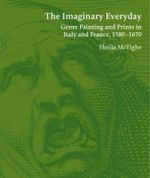 The Imaginary Everyday : Genre Painting and Prints in Italy and France, 1580-1670 - Sheila McTighe