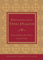 Pressing Into Thin Places : Encouraging the Heart Toward God - Margaret Harrell Wills