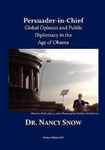 Persuader-In-Chief : Global Opinion and Public Diplomacy in the Age of Obama - Nancy Snow