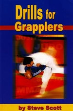 Drills for Grapplers : Training Drills and Games You Can Do on the Mat for Jujitsu, Judo and Submission Grappling - Steve Scott