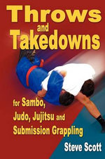 Throws & Takedowns : For Sambo, Judo, Jujitsu & Submission Grappling - Steve Scott