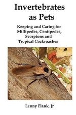 Invertebrates as Pets : Keeping and Caring for Millipedes, Centipedes, Scorpions and Tropical Cockroaches - Lenny Flank, Jr.