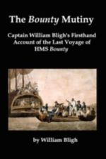 The Bounty Mutiny : Captain William Bligh's Firsthand Account of the Last Voyage of HMS Bounty - William Bligh