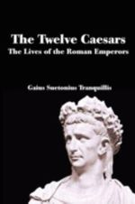 The Twelve Caesars : The Lives of the Roman Emperors - C Suetonius Tranquillus