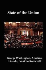 State of the Union : Selected Annual Presidential Addresses to Congress, from George Washington, Abraham Lincoln, Franklin Roosevelt, Ronald Reagan, George Bush, Barack Obama, and Others - Abraham Lincoln