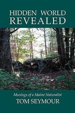 Hidden World Revealed : Musings of a Maine Naturalist - Tom Seymour