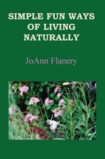 Simple Fun Ways of Living Naturally - JoAnn Flanery