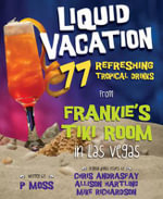 Liquid Vacation : 77 Refreshing Tropical Drinks from Frankie's Tiki Room in Las Vegas - P. Moss