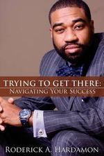 Trying to Get There : Navigating Your Success - Roderick A Hardamon