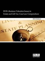 BVR's Business Valuation Issues in Estate and Gift Tax : Case Law Compendium, 2012 Edition
