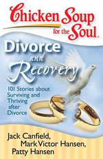 Chicken Soup for the Soul: Divorce and Recovery : 101 Stories about Surviving and Thriving After Divorce - Jack Canfield