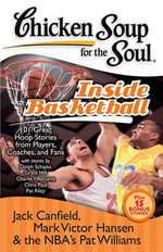 Chicken Soup for the Soul Inside Basketball : 101 Great Hoop Stories from Players, Coaches and Fans - Jack Canfield